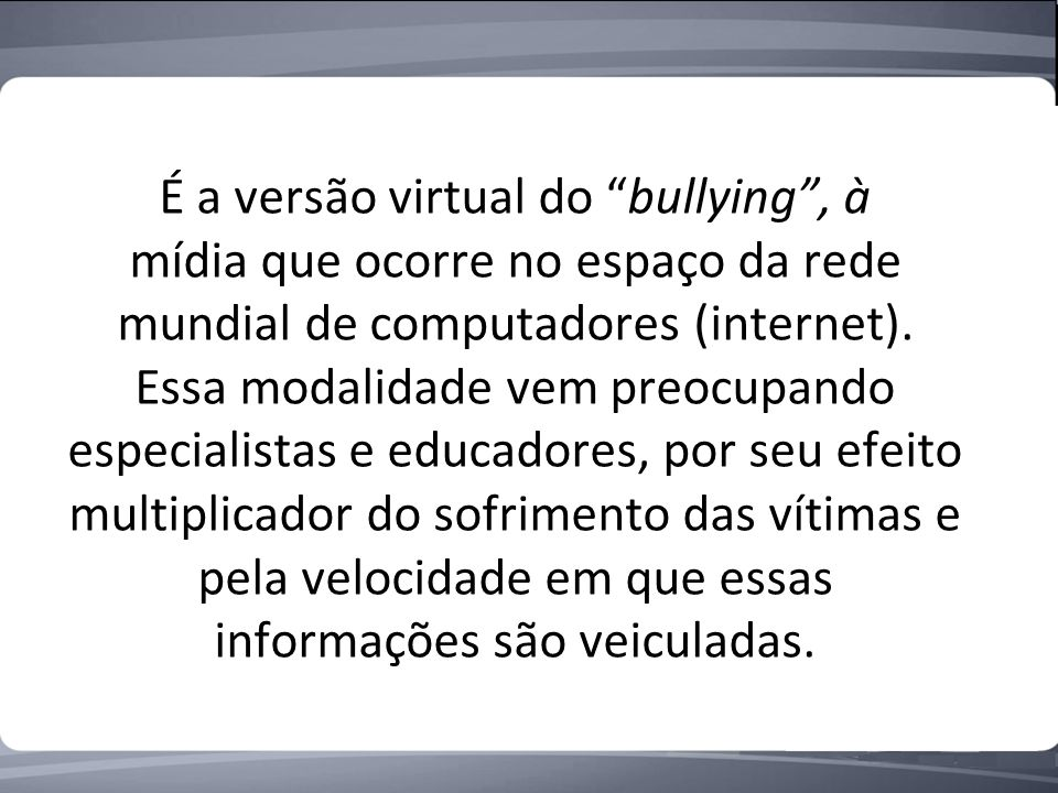 É a versão virtual do bullying , à mídia que ocorre no espaço da rede mundial de computadores (internet).
