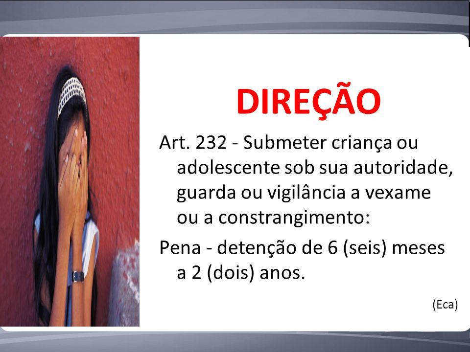 DIREÇÃO Art. 232 - Submeter criança ou adolescente sob sua autoridade, guarda ou vigilância a vexame ou a constrangimento:
