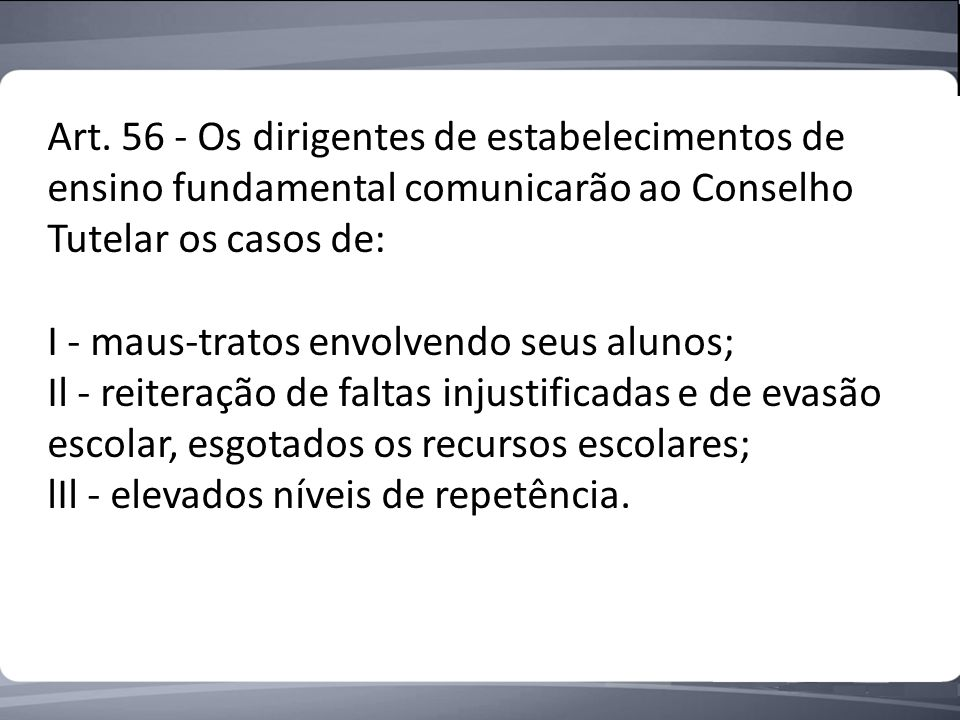 Art. 56 - Os dirigentes de estabelecimentos de ensino fundamental comunicarão ao Conselho Tutelar os casos de: