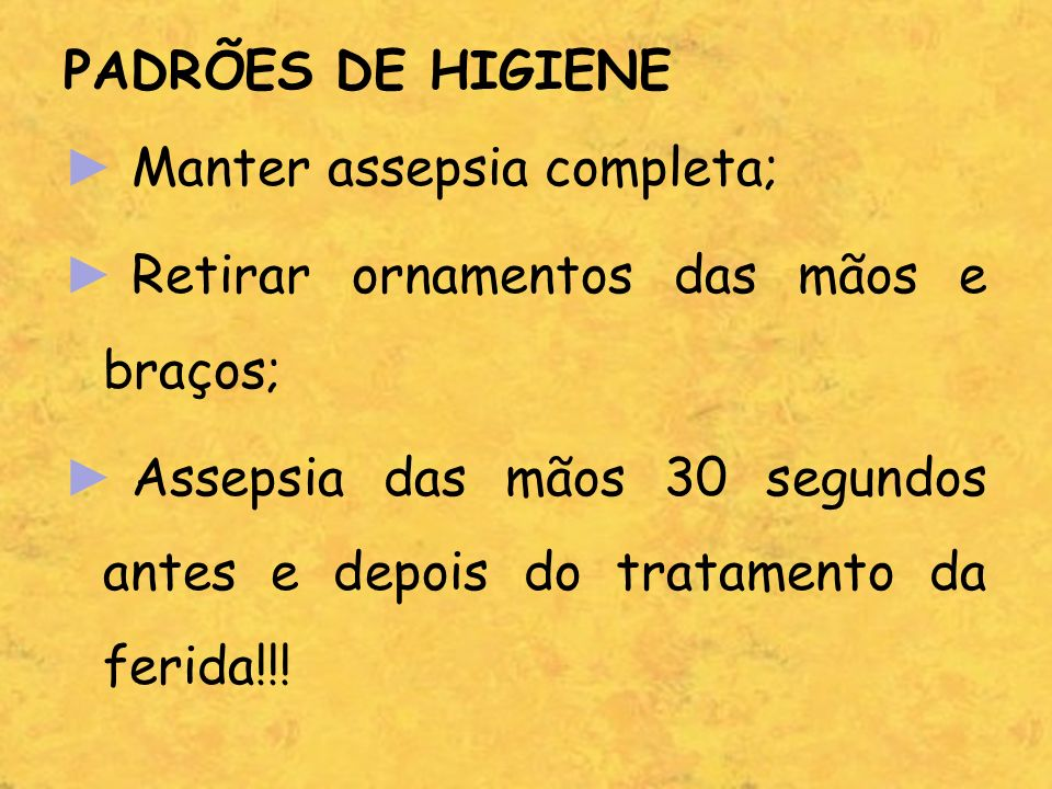PADRÕES DE HIGIENE Manter assepsia completa; Retirar ornamentos das mãos e braços;