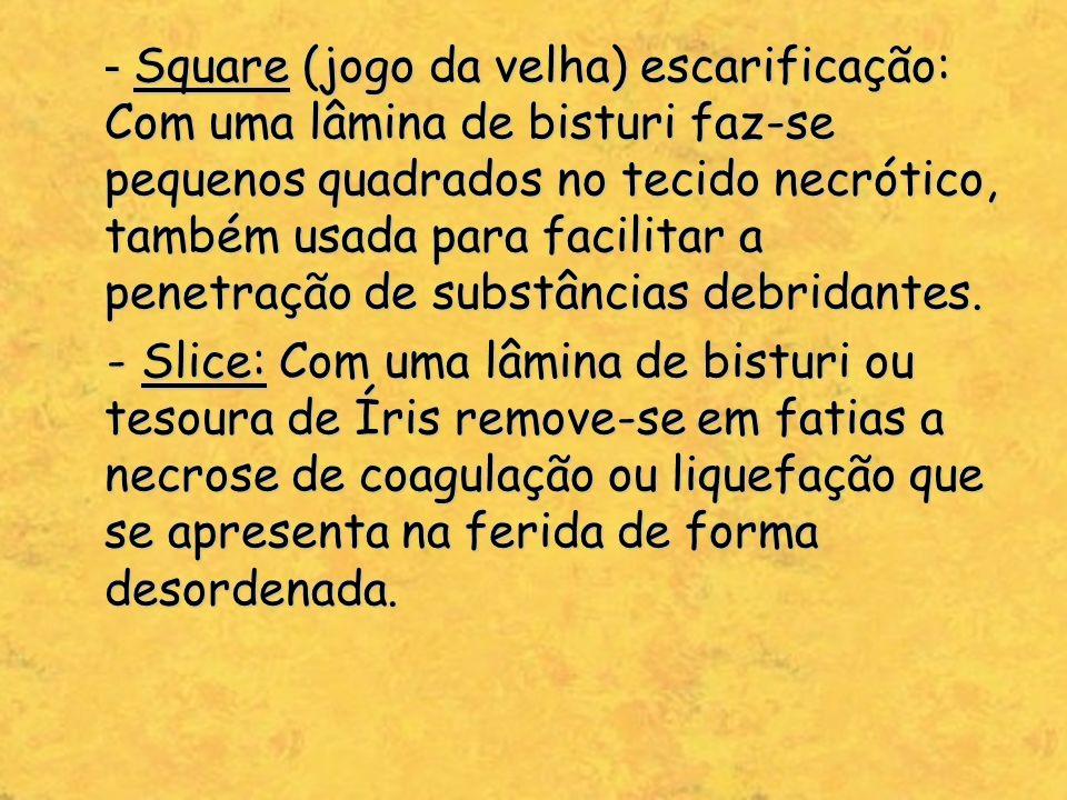 - Square (jogo da velha) escarificação: Com uma lâmina de bisturi faz-se pequenos quadrados no tecido necrótico, também usada para facilitar a penetração de substâncias debridantes.