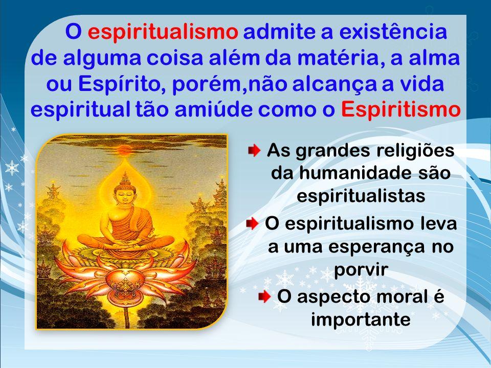 O espiritualismo admite a existência de alguma coisa além da matéria, a alma ou Espírito, porém,não alcança a vida espiritual tão amiúde como o Espiritismo
