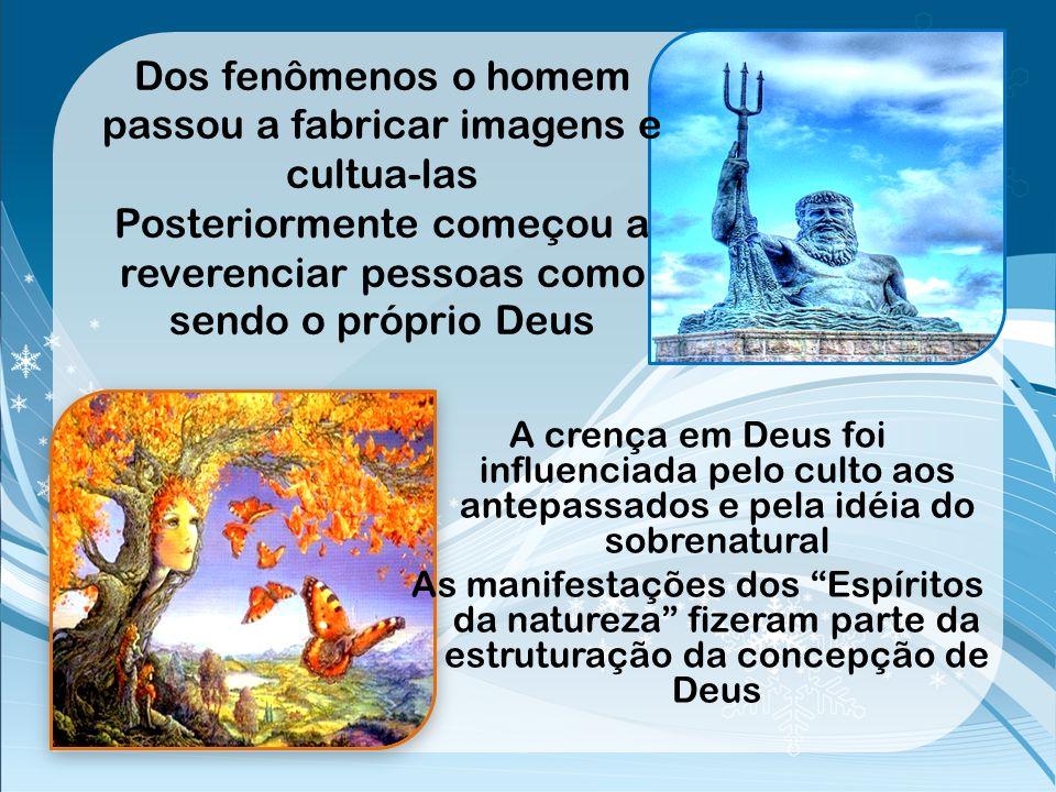 Dos fenômenos o homem passou a fabricar imagens e cultua-las Posteriormente começou a reverenciar pessoas como sendo o próprio Deus
