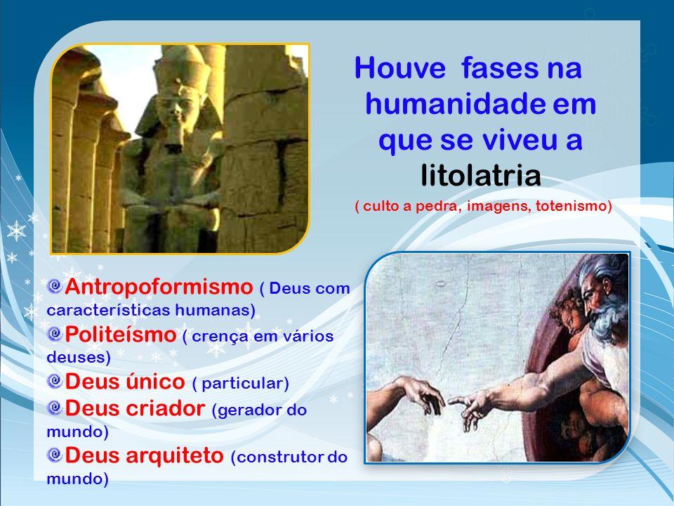 Houve fases na humanidade em que se viveu a litolatria ( culto a pedra, imagens, totenismo)