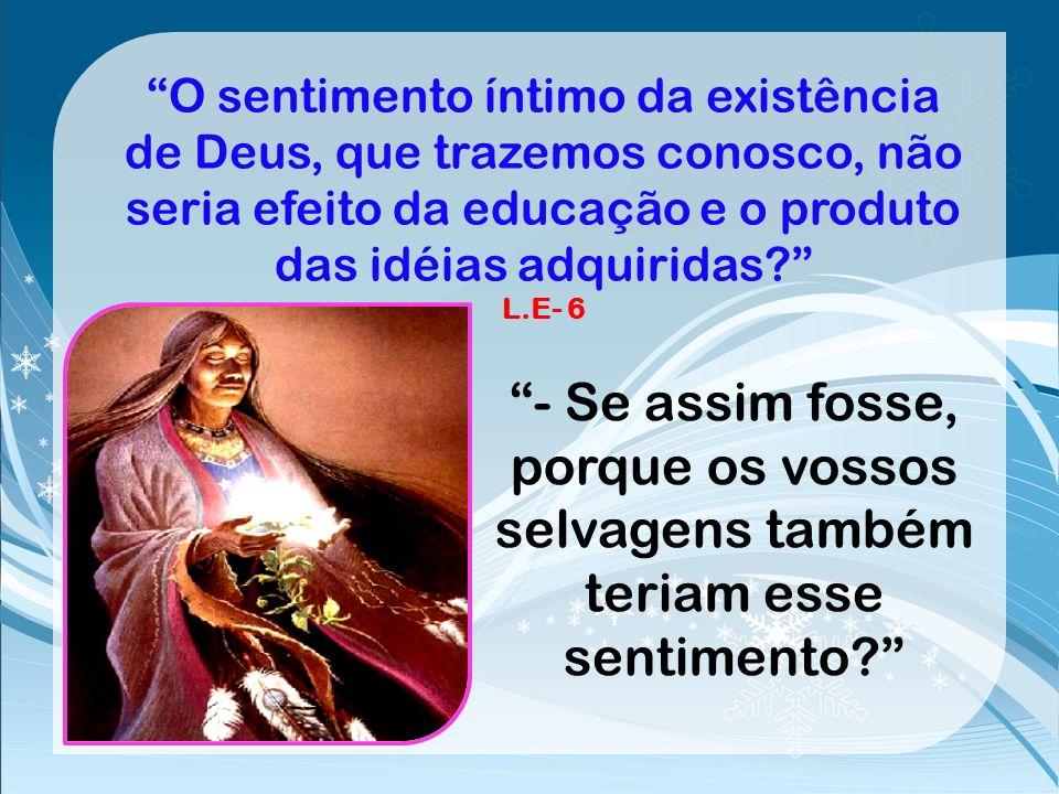 O sentimento íntimo da existência de Deus, que trazemos conosco, não seria efeito da educação e o produto das idéias adquiridas L.E- 6