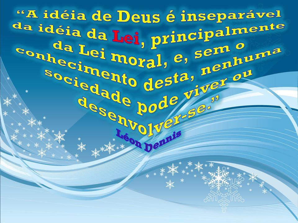 A idéia de Deus é inseparável da idéia da Lei, principalmente da Lei moral, e, sem o conhecimento desta, nenhuma sociedade pode viver ou desenvolver-se. Léon Dennis