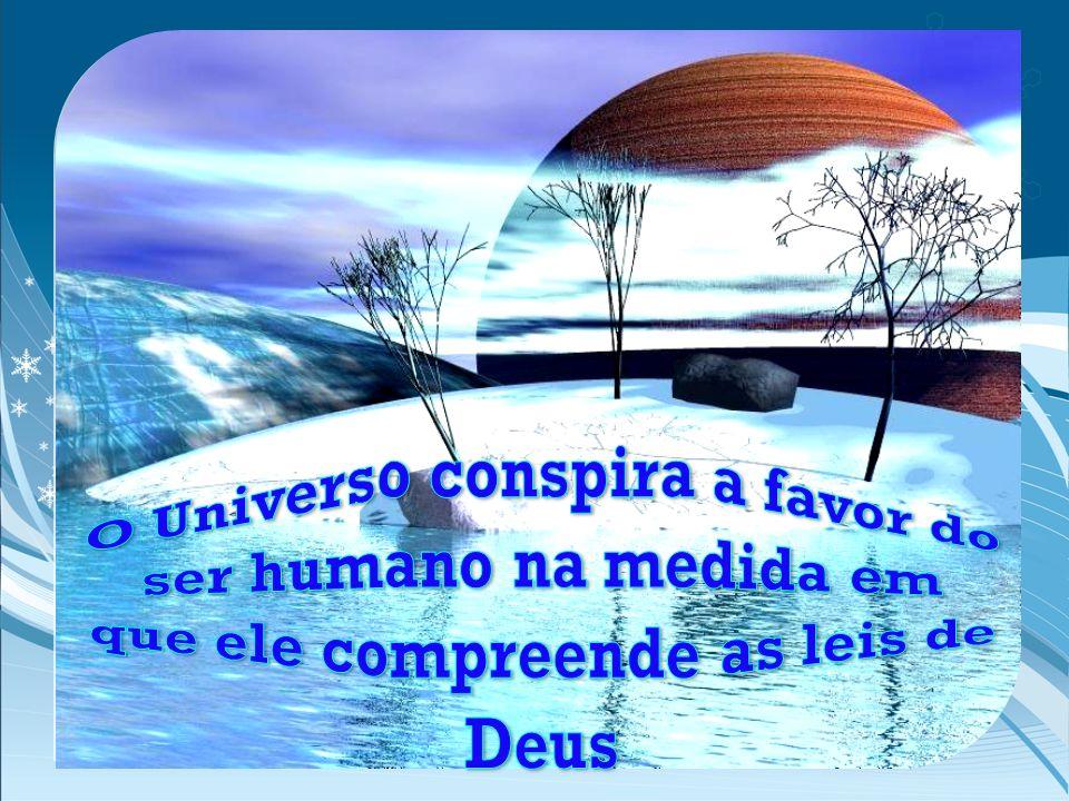 O Universo conspira a favor do ser humano na medida em que ele compreende as leis de Deus