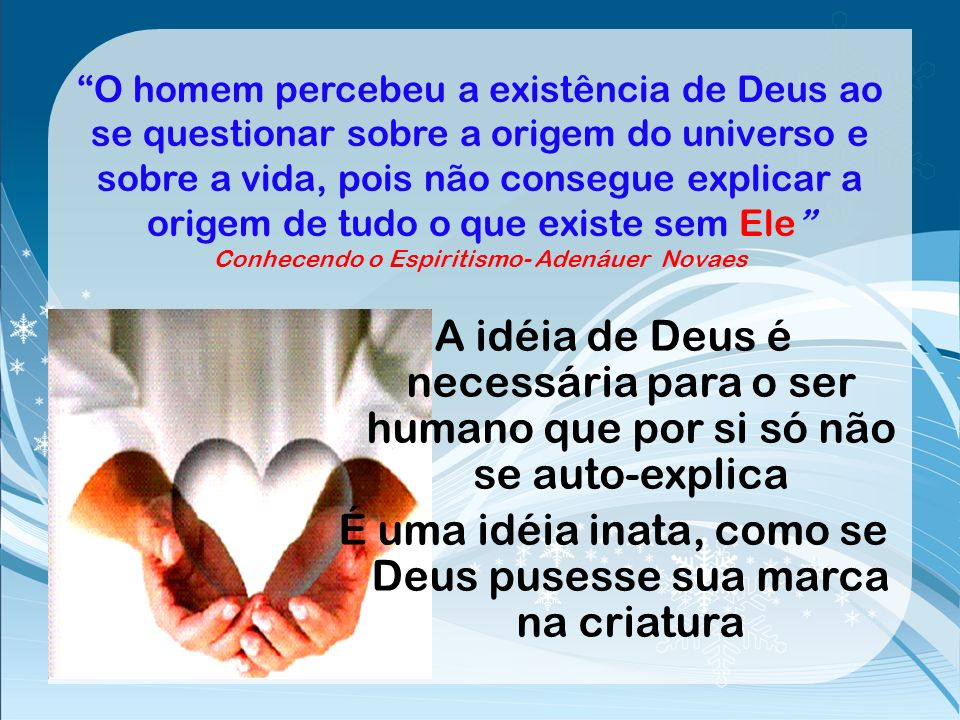 O homem percebeu a existência de Deus ao se questionar sobre a origem do universo e sobre a vida, pois não consegue explicar a origem de tudo o que existe sem Ele Conhecendo o Espiritismo- Adenáuer Novaes