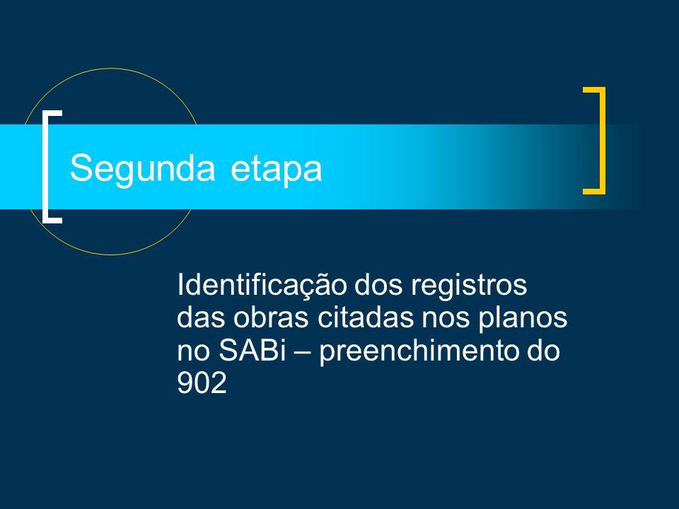 Segunda etapa Identificação dos registros das obras citadas nos planos no SABi – preenchimento do 902.