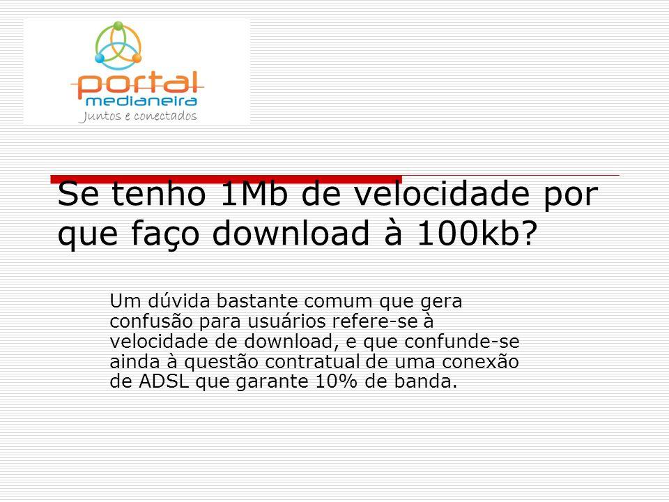 Se tenho 1Mb de velocidade por que faço download à 100kb