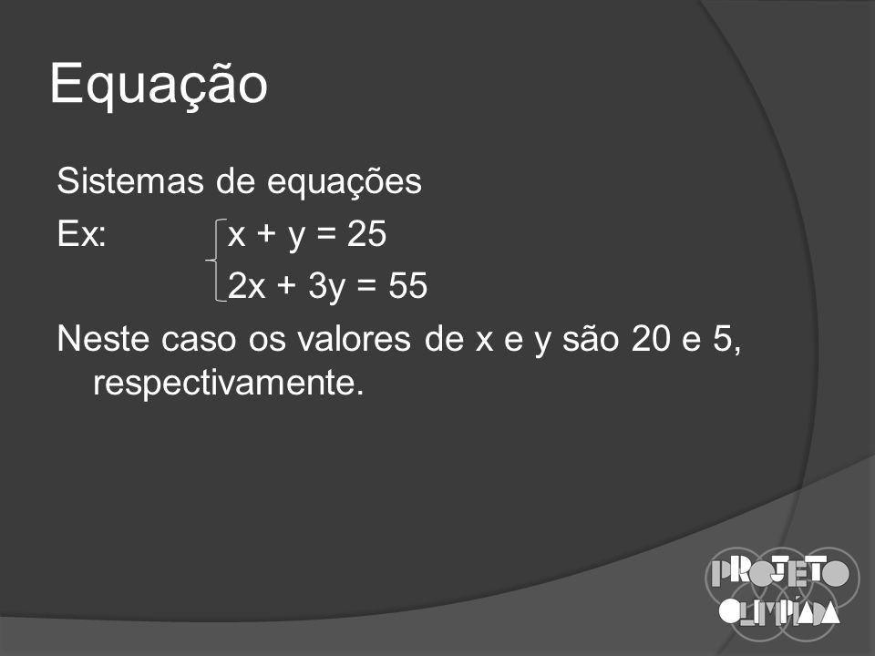 Equação Sistemas de equações Ex: x + y = 25 2x + 3y = 55 Neste caso os valores de x e y são 20 e 5, respectivamente.
