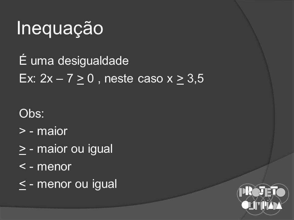 Inequação É uma desigualdade Ex: 2x – 7 > 0 , neste caso x > 3,5 Obs: > - maior > - maior ou igual < - menor < - menor ou igual