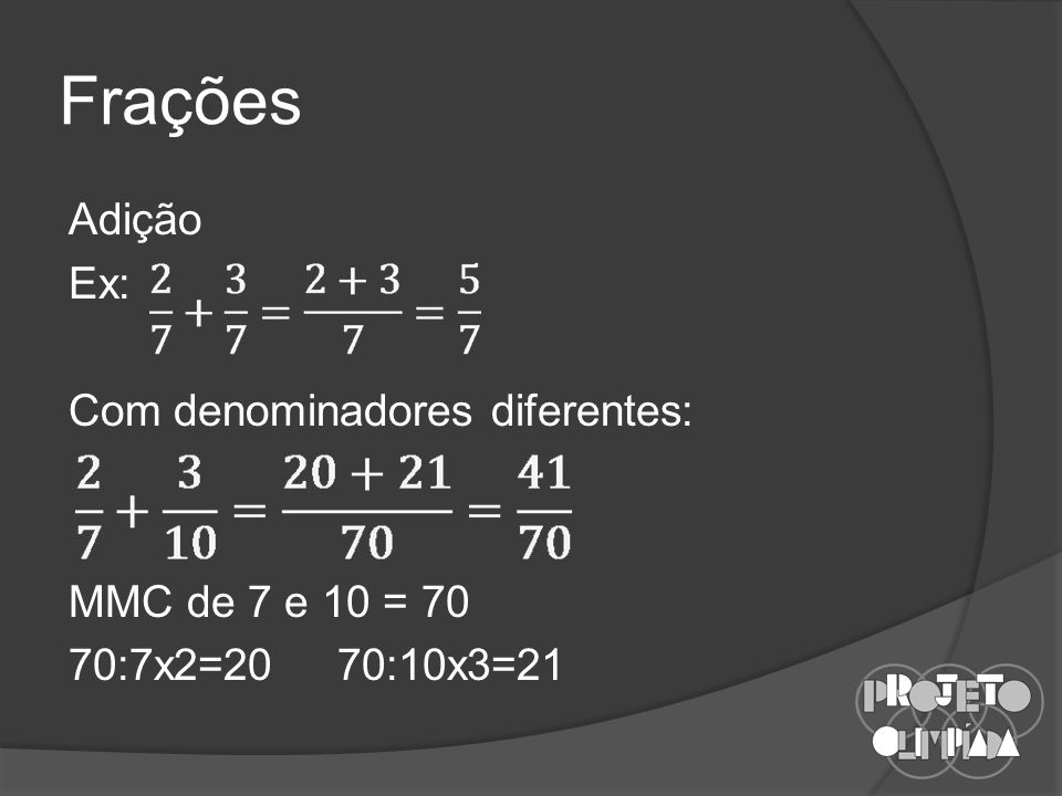 Frações Adição Ex: Com denominadores diferentes: MMC de 7 e 10 = 70 70:7x2=20 70:10x3=21