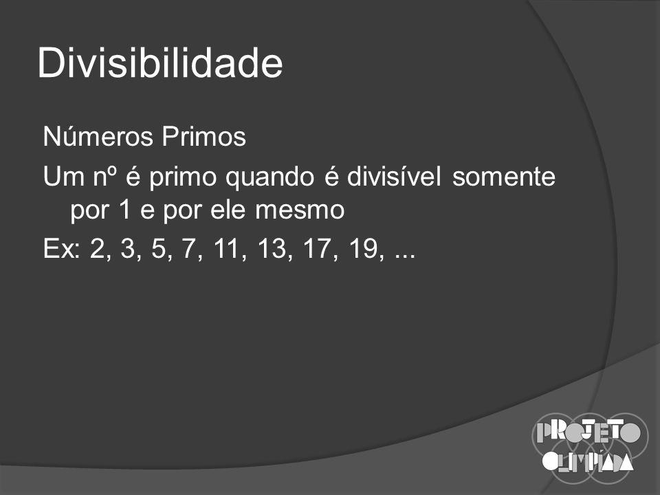 Divisibilidade Números Primos Um nº é primo quando é divisível somente por 1 e por ele mesmo Ex: 2, 3, 5, 7, 11, 13, 17, 19, ...
