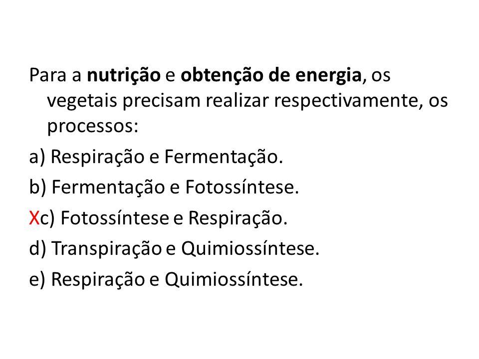 Para a nutrição e obtenção de energia, os vegetais precisam realizar respectivamente, os processos: a) Respiração e Fermentação.