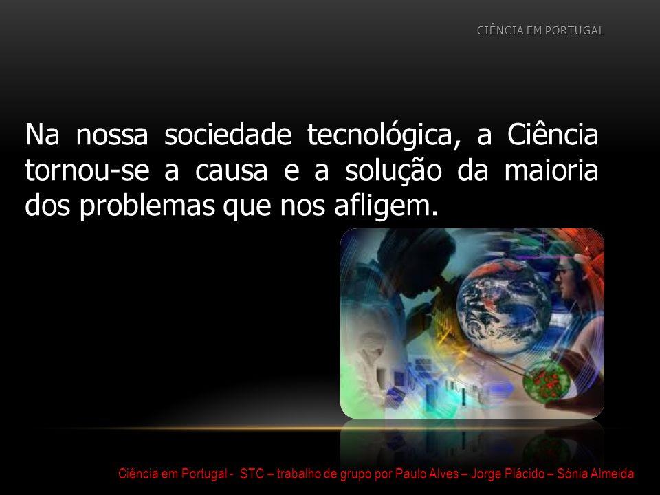 CIÊNCIA EM PORTUGAL Na nossa sociedade tecnológica, a Ciência tornou-se a causa e a solução da maioria dos problemas que nos afligem.