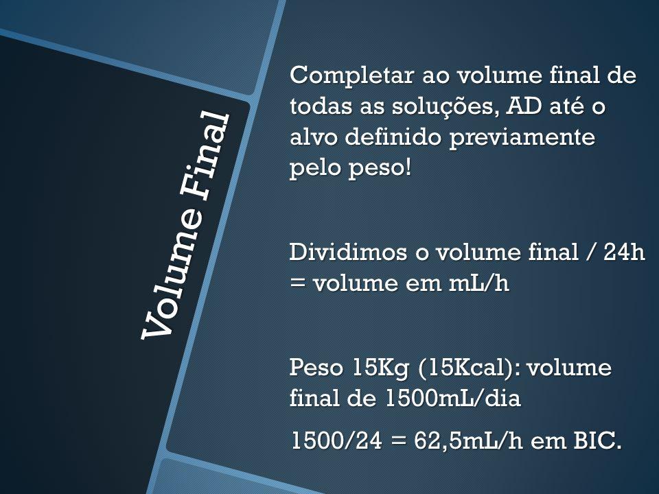 Completar ao volume final de todas as soluções, AD até o alvo definido previamente pelo peso! Dividimos o volume final / 24h = volume em mL/h Peso 15Kg (15Kcal): volume final de 1500mL/dia 1500/24 = 62,5mL/h em BIC.
