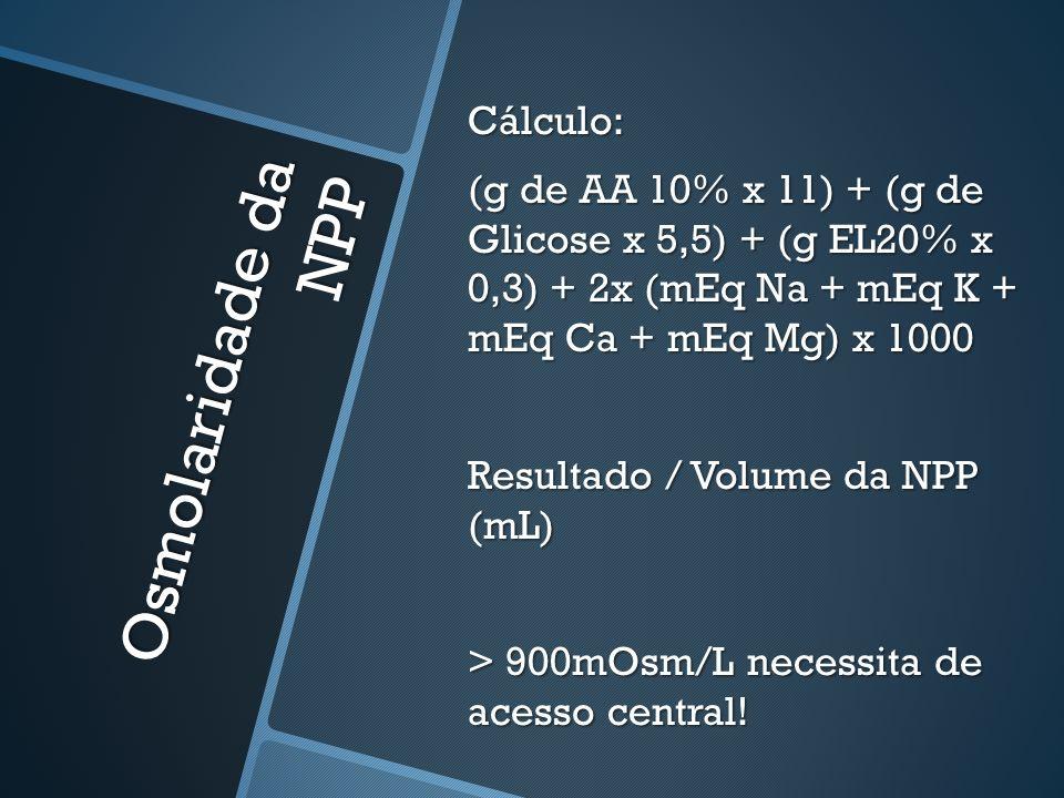 Cálculo: (g de AA 10% x 11) + (g de Glicose x 5,5) + (g EL20% x 0,3) + 2x (mEq Na + mEq K + mEq Ca + mEq Mg) x 1000 Resultado / Volume da NPP (mL) > 900mOsm/L necessita de acesso central!