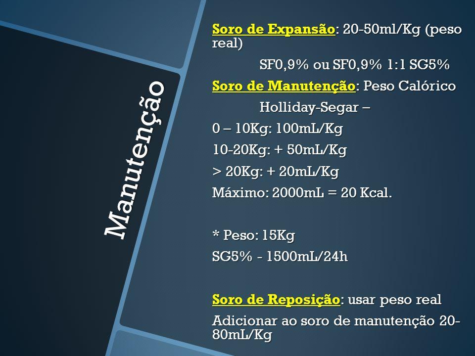 Soro de Expansão: 20-50ml/Kg (peso real) SF0,9% ou SF0,9% 1:1 SG5% Soro de Manutenção: Peso Calórico Holliday-Segar – 0 – 10Kg: 100mL/Kg 10-20Kg: + 50mL/Kg > 20Kg: + 20mL/Kg Máximo: 2000mL = 20 Kcal. * Peso: 15Kg SG5% - 1500mL/24h Soro de Reposição: usar peso real Adicionar ao soro de manutenção 20- 80mL/Kg