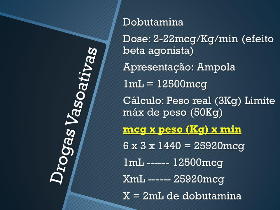 Dobutamina Dose: 2-22mcg/Kg/min (efeito beta agonista) Apresentação: Ampola 1mL = 12500mcg Cálculo: Peso real (3Kg) Limite máx de peso (50Kg) mcg x peso (Kg) x min 6 x 3 x 1440 = 25920mcg 1mL ------ 12500mcg XmL ------ 25920mcg X = 2mL de dobutamina
