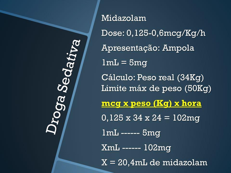 Midazolam Dose: 0,125-0,6mcg/Kg/h Apresentação: Ampola 1mL = 5mg Cálculo: Peso real (34Kg) Limite máx de peso (50Kg) mcg x peso (Kg) x hora 0,125 x 34 x 24 = 102mg 1mL ------ 5mg XmL ------ 102mg X = 20,4mL de midazolam
