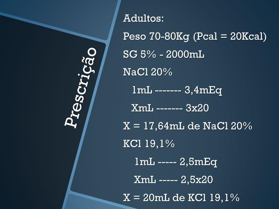 Adultos: Peso 70-80Kg (Pcal = 20Kcal) SG 5% - 2000mL NaCl 20% 1mL ------- 3,4mEq XmL ------- 3x20 X = 17,64mL de NaCl 20% KCl 19,1% 1mL ----- 2,5mEq XmL ----- 2,5x20 X = 20mL de KCl 19,1%