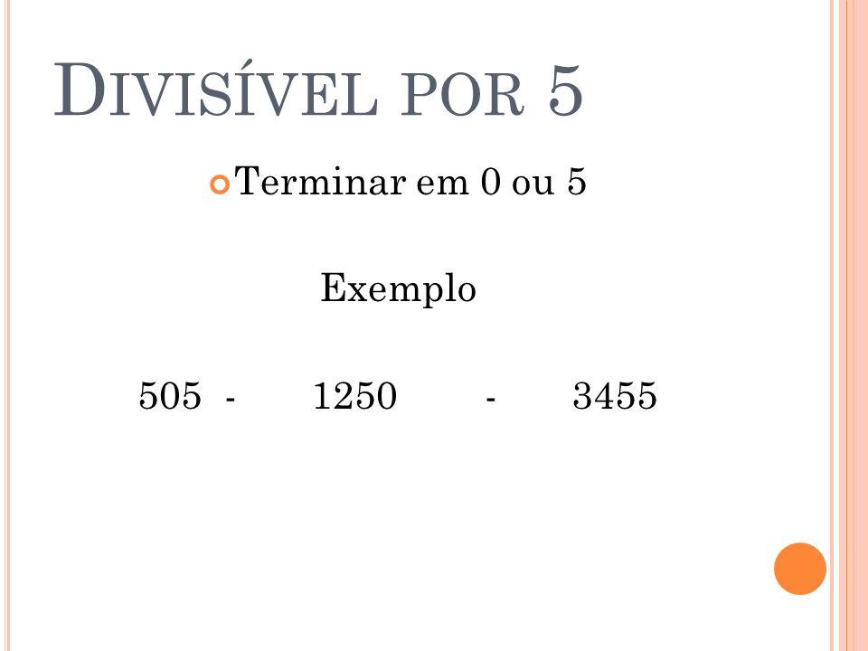 Divisível por 5 Terminar em 0 ou 5 Exemplo 505 - 1250 - 3455