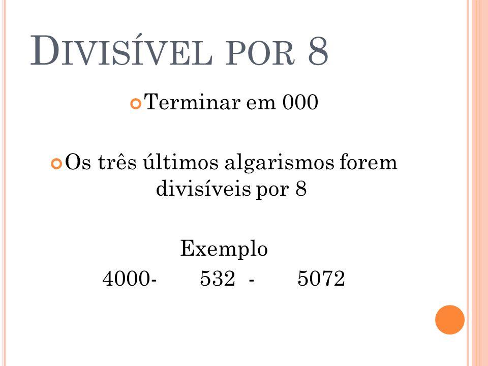 Os três últimos algarismos forem divisíveis por 8