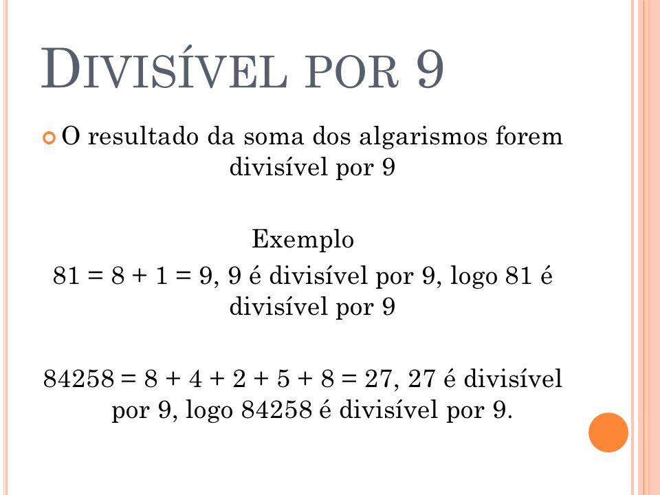 Divisível por 9 O resultado da soma dos algarismos forem divisível por 9. Exemplo. 81 = 8 + 1 = 9, 9 é divisível por 9, logo 81 é divisível por 9.