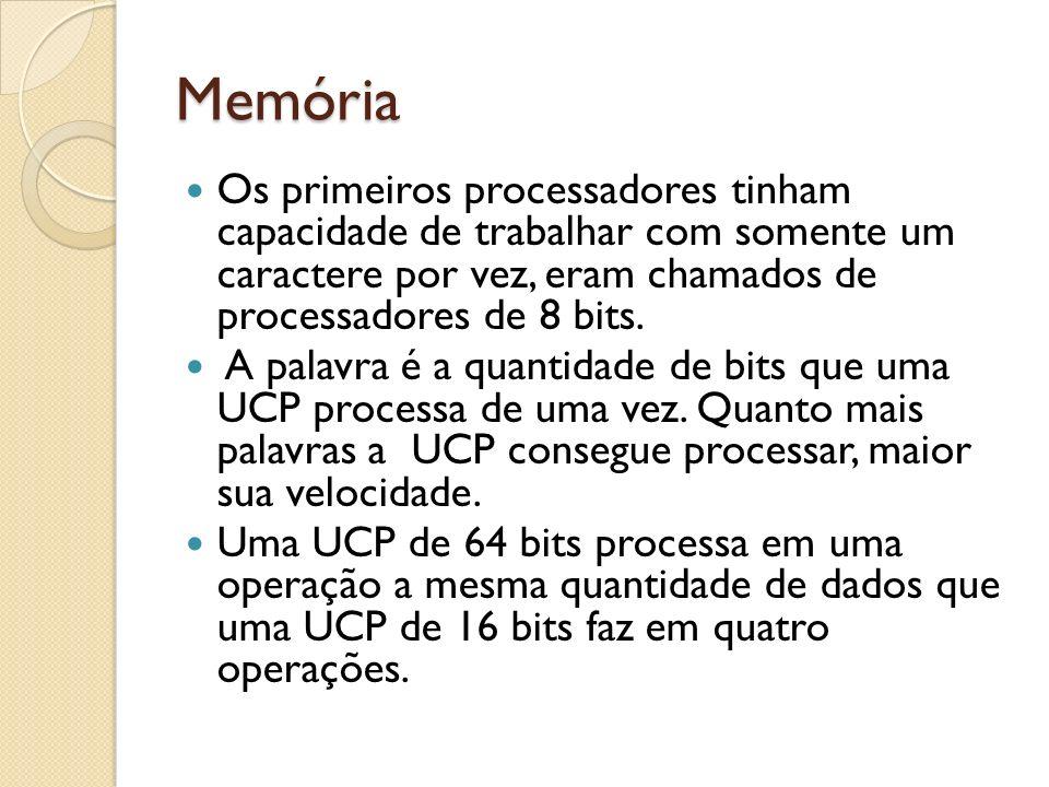 Memória Os primeiros processadores tinham capacidade de trabalhar com somente um caractere por vez, eram chamados de processadores de 8 bits.