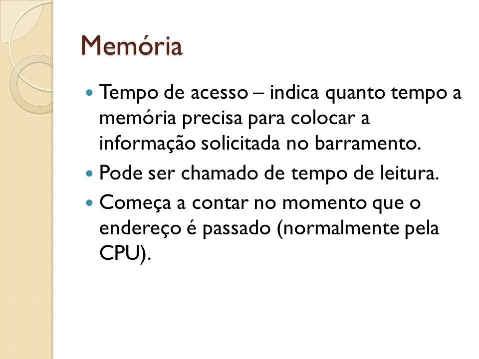 Memória Tempo de acesso – indica quanto tempo a memória precisa para colocar a informação solicitada no barramento.