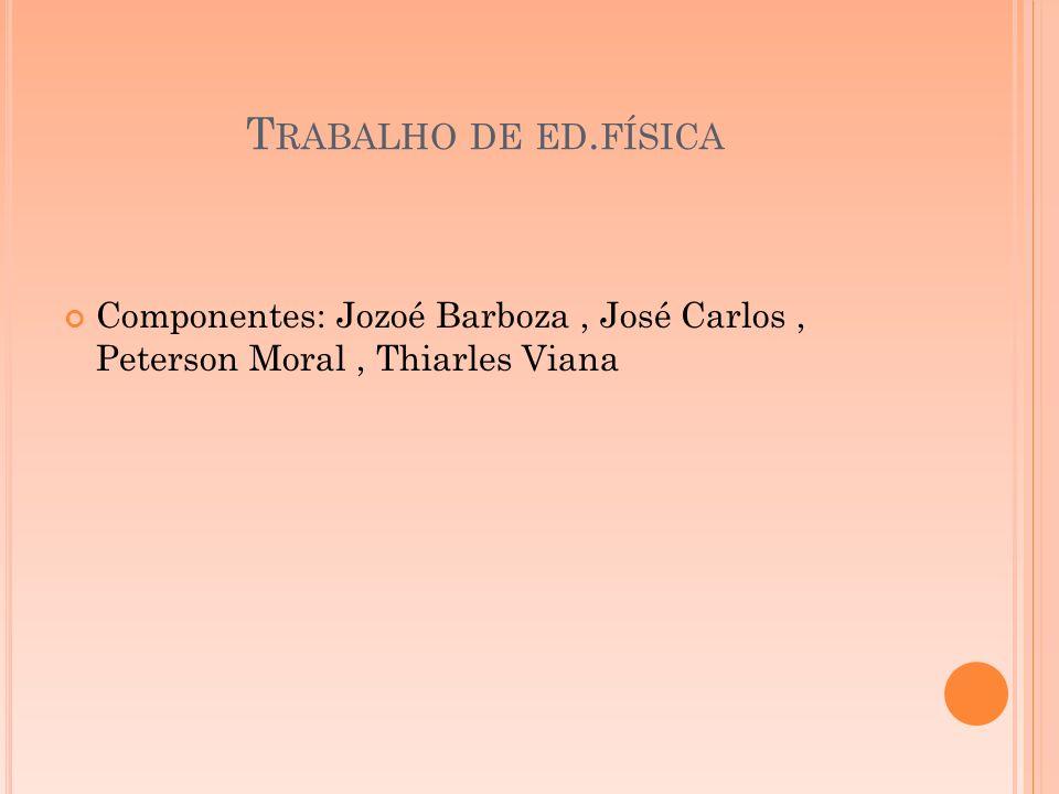Trabalho de ed.física Componentes: Jozoé Barboza , José Carlos , Peterson Moral , Thiarles Viana