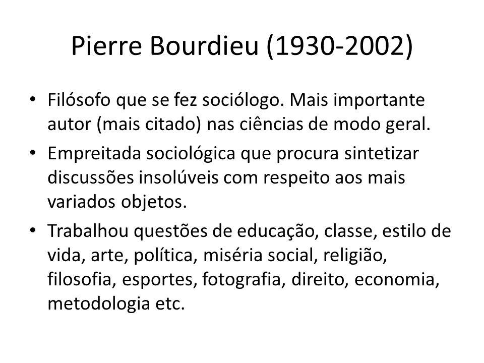 Pierre Bourdieu (1930-2002) Filósofo que se fez sociólogo. Mais importante autor (mais citado) nas ciências de modo geral.