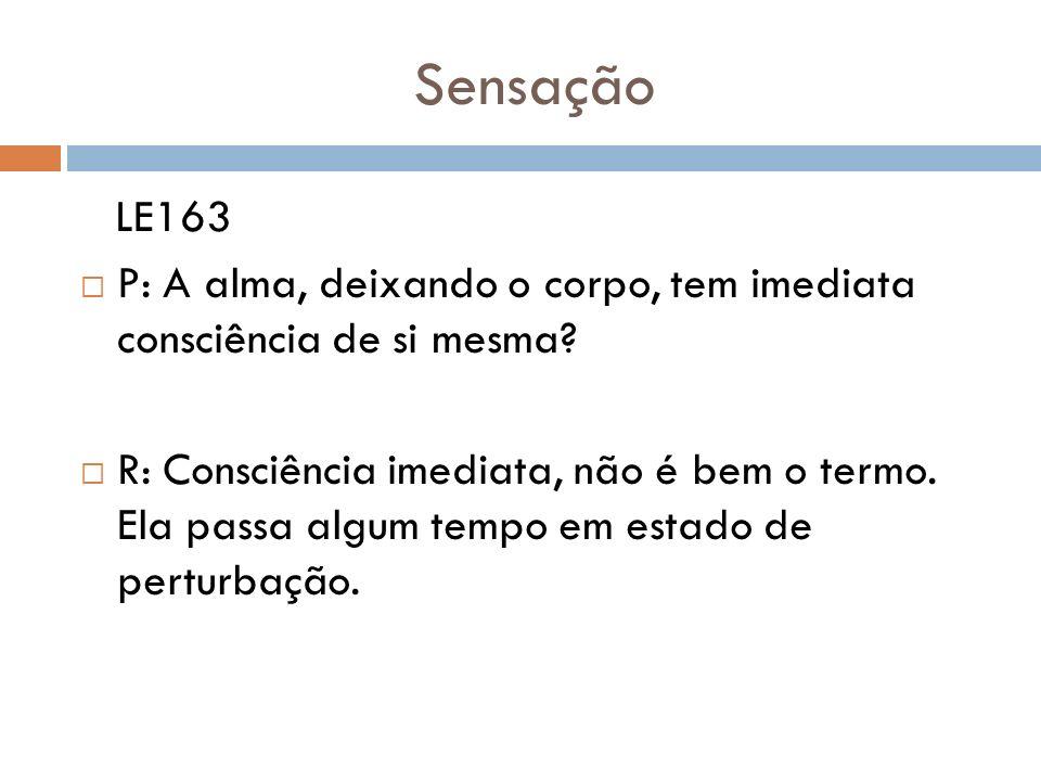 Sensação LE163. P: A alma, deixando o corpo, tem imediata consciência de si mesma