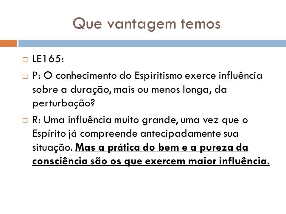 Que vantagem temos LE165: P: O conhecimento do Espiritismo exerce influência sobre a duração, mais ou menos longa, da perturbação