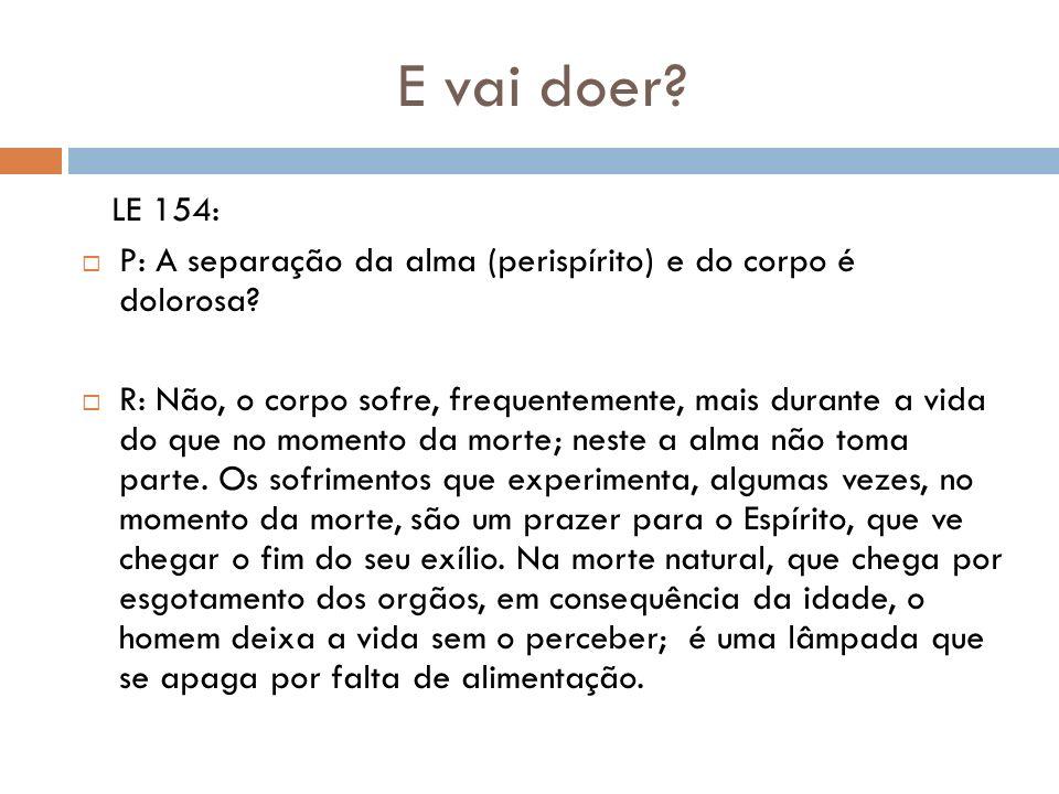 E vai doer LE 154: P: A separação da alma (perispírito) e do corpo é dolorosa