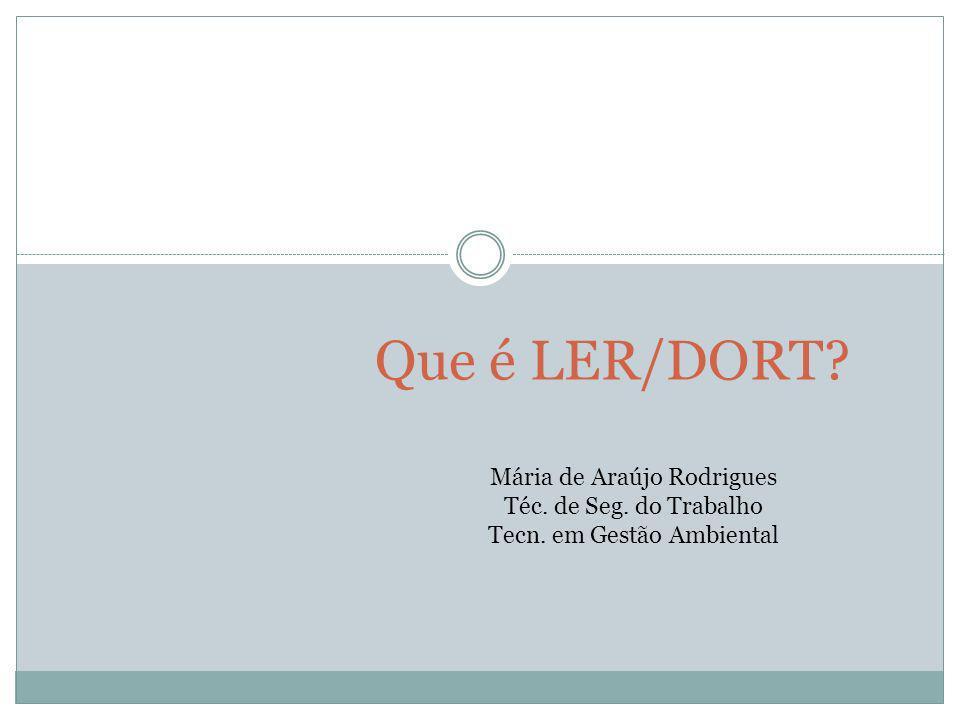 Que é LER/DORT Mária de Araújo Rodrigues Téc. de Seg. do Trabalho