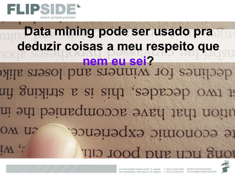 Data mining pode ser usado pra deduzir coisas a meu respeito que nem eu sei