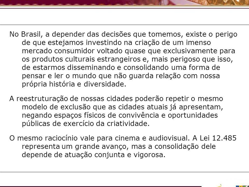 No Brasil, a depender das decisões que tomemos, existe o perigo de que estejamos investindo na criação de um imenso mercado consumidor voltado quase que exclusivamente para os produtos culturais estrangeiros e, mais perigoso que isso, de estarmos disseminando e consolidando uma forma de pensar e ler o mundo que não guarda relação com nossa própria história e diversidade.