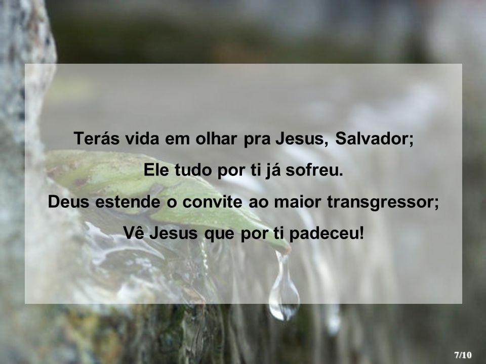 Terás vida em olhar pra Jesus, Salvador; Ele tudo por ti já sofreu.