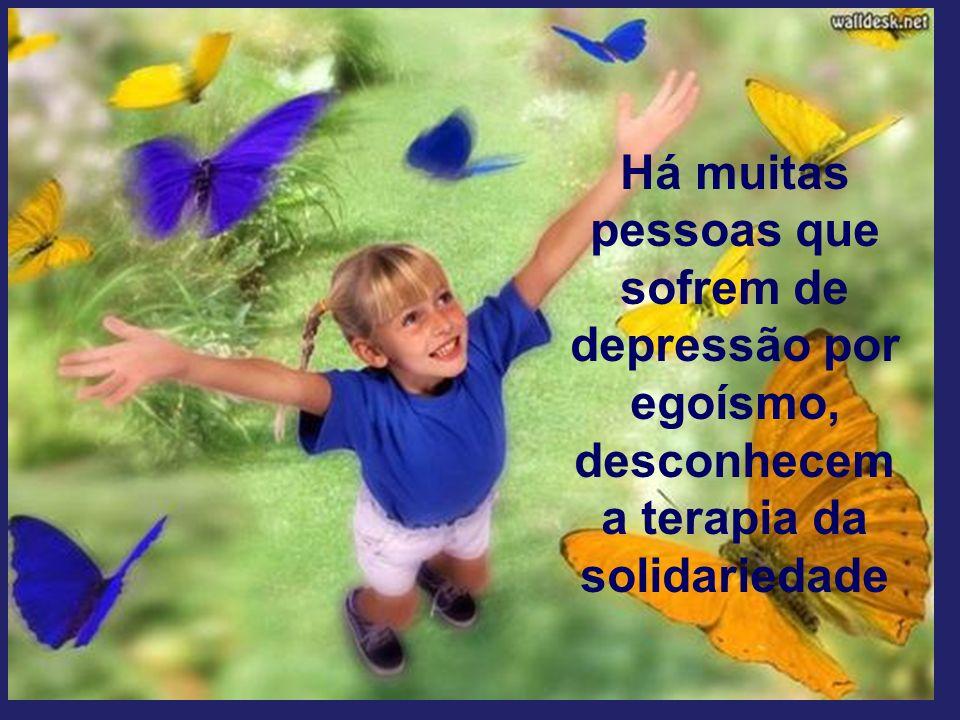 Há muitas pessoas que sofrem de depressão por egoísmo, desconhecem a terapia da solidariedade