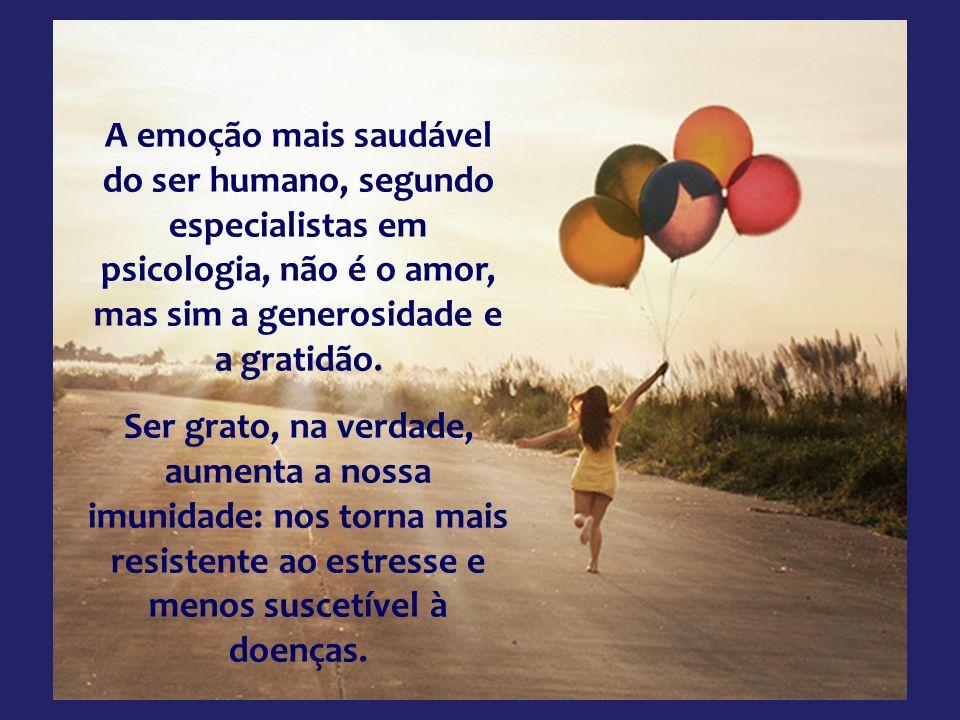 A emoção mais saudável do ser humano, segundo especialistas em psicologia, não é o amor, mas sim a generosidade e a gratidão.