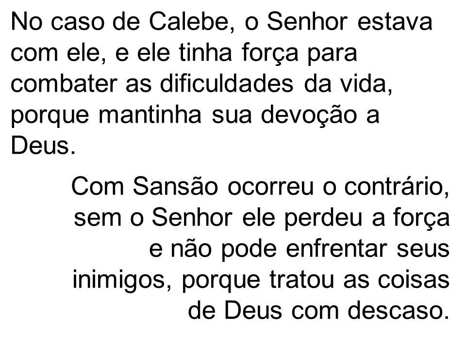 No caso de Calebe, o Senhor estava com ele, e ele tinha força para combater as dificuldades da vida, porque mantinha sua devoção a Deus.