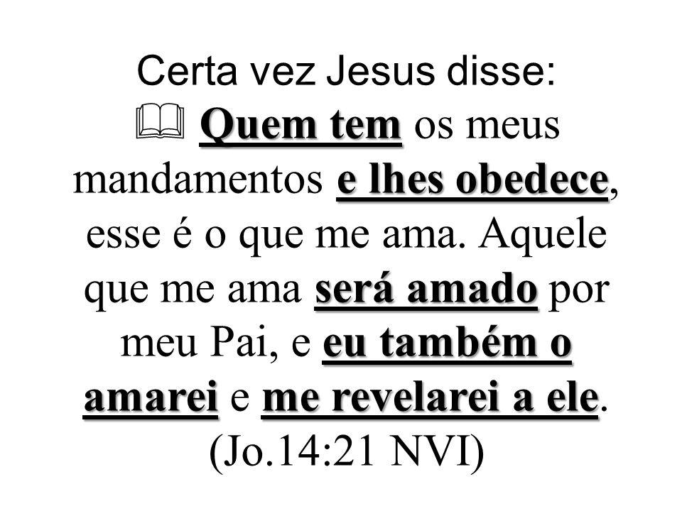 Certa vez Jesus disse:  Quem tem os meus mandamentos e lhes obedece, esse é o que me ama.