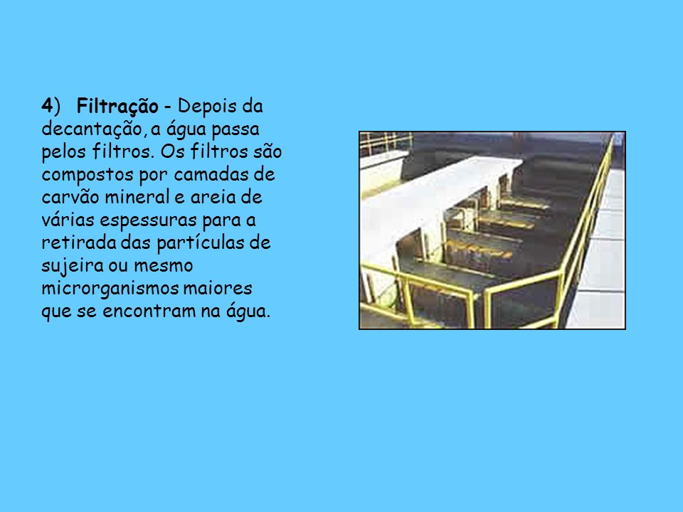 4) Filtração - Depois da decantação, a água passa pelos filtros