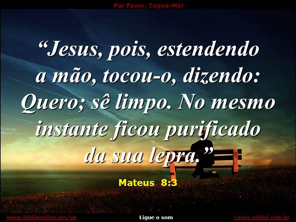 Jesus, pois, estendendo a mão, tocou-o, dizendo: