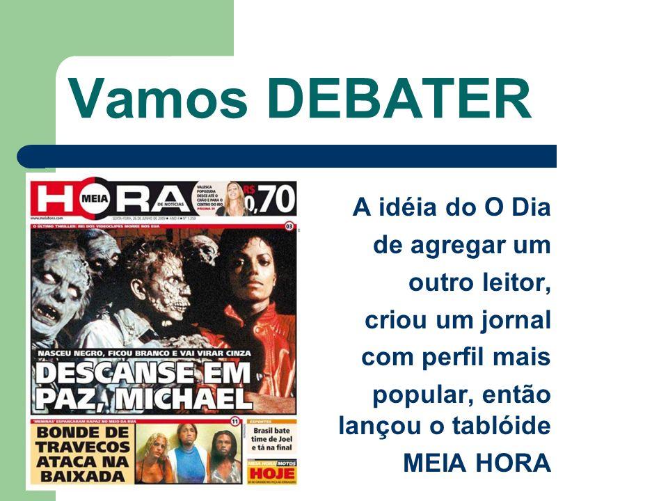 Vamos DEBATER A idéia do O Dia de agregar um outro leitor, criou um jornal com perfil mais popular, então lançou o tablóide MEIA HORA