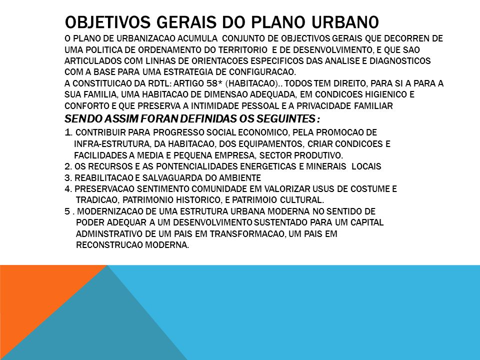 Objetivos GERAIS do Plano Urban0 O plano de urbanizacao acumula conjunto de objectivos gerais que decorren de uma politica de ordenamento do territorio e de desenvolvimento, e que sao articulados com linhas de orientacoes especificos das analise e diagnosticos com a base para uma estrategia de configuracao.