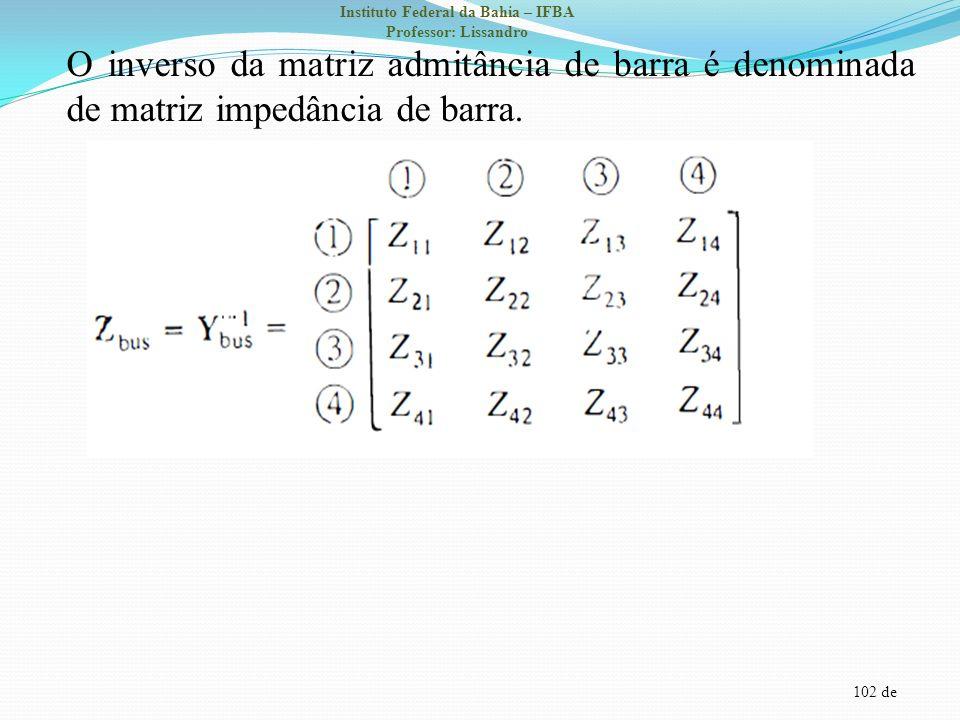 O inverso da matriz admitância de barra é denominada de matriz impedância de barra.