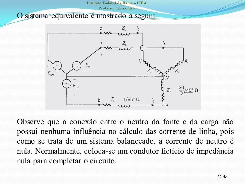 O sistema equivalente é mostrado a seguir: Observe que a conexão entre o neutro da fonte e da carga não possui nenhuma influência no cálculo das corrente de linha, pois como se trata de um sistema balanceado, a corrente de neutro é nula.